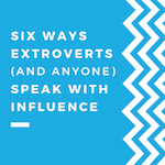 Six Ways Extroverts (and Anyone) Speak with Influence