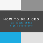 How to Be a CEO: Six Habits of the Highly Successful