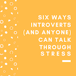 Six Ways Introverts (and Anyone) Can Talk Through Stress